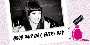BEAUTY : GOOD HAIR DAY, EVERY DAY WITH KATY PERRY